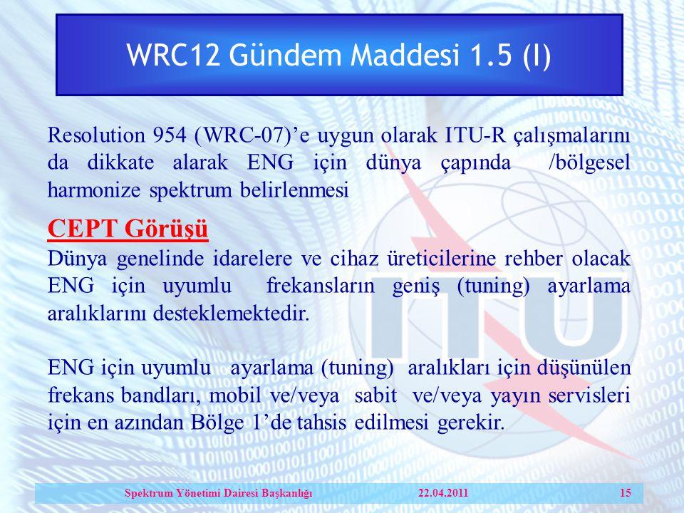 WRC12 Gündem Maddesi 1.5 (I) Resolution 954 (WRC-07)'e uygun olarak ITU-R çalışmalarını da dikkate alarak ENG için dünya çapında /bölgesel harmonize spektrum belirlenmesi CEPT Görüşü Dünya genelinde idarelere ve cihaz üreticilerine rehber olacak ENG için uyumlu frekansların geniş (tuning) ayarlama aralıklarını desteklemektedir.
