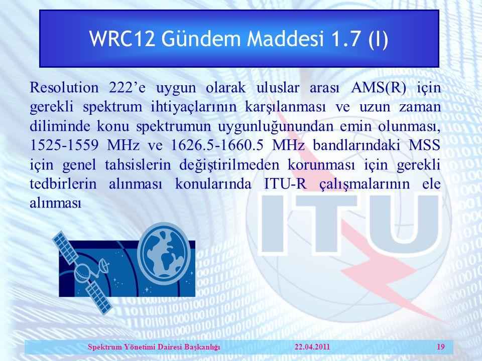 WRC12 Gündem Maddesi 1.7 (I) Resolution 222'e uygun olarak uluslar arası AMS(R) için gerekli spektrum ihtiyaçlarının karşılanması ve uzun zaman diliminde konu spektrumun uygunluğunundan emin olunması, 1525 ‑ 1559 MHz ve 1626.5-1660.5 MHz bandlarındaki MSS için genel tahsislerin değiştirilmeden korunması için gerekli tedbirlerin alınması konularında ITU-R çalışmalarının ele alınması Spektrum Yönetimi Dairesi Başkanlığı 22.04.2011 19