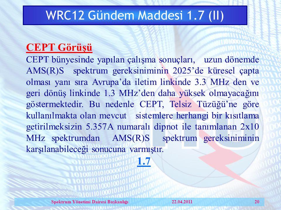 WRC12 Gündem Maddesi 1.7 (II) CEPT Görüşü CEPT bünyesinde yapılan çalışma sonuçları, uzun dönemde AMS(R)S spektrum gereksiniminin 2025'de küresel çapta olması yanı sıra Avrupa'da iletim linkinde 3.3 MHz den ve geri dönüş linkinde 1.3 MHz'den daha yüksek olmayacağını göstermektedir.