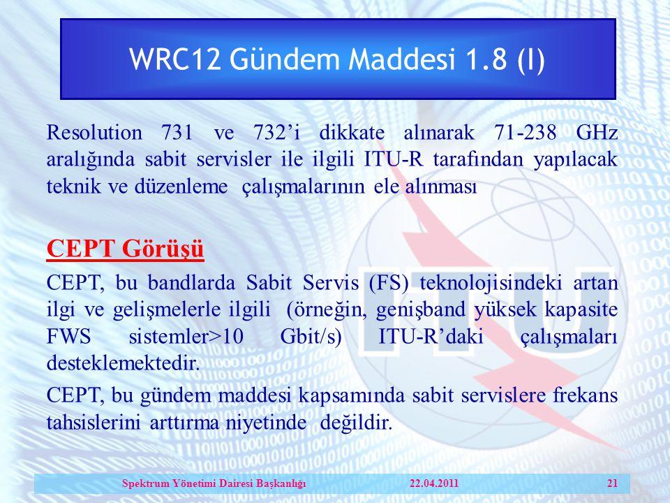WRC12 Gündem Maddesi 1.8 (I) Resolution 731 ve 732'i dikkate alınarak 71-238 GHz aralığında sabit servisler ile ilgili ITU-R tarafından yapılacak teknik ve düzenleme çalışmalarının ele alınması CEPT Görüşü CEPT, bu bandlarda Sabit Servis (FS) teknolojisindeki artan ilgi ve gelişmelerle ilgili (örneğin, genişband yüksek kapasite FWS sistemler>10 Gbit/s) ITU-R'daki çalışmaları desteklemektedir.