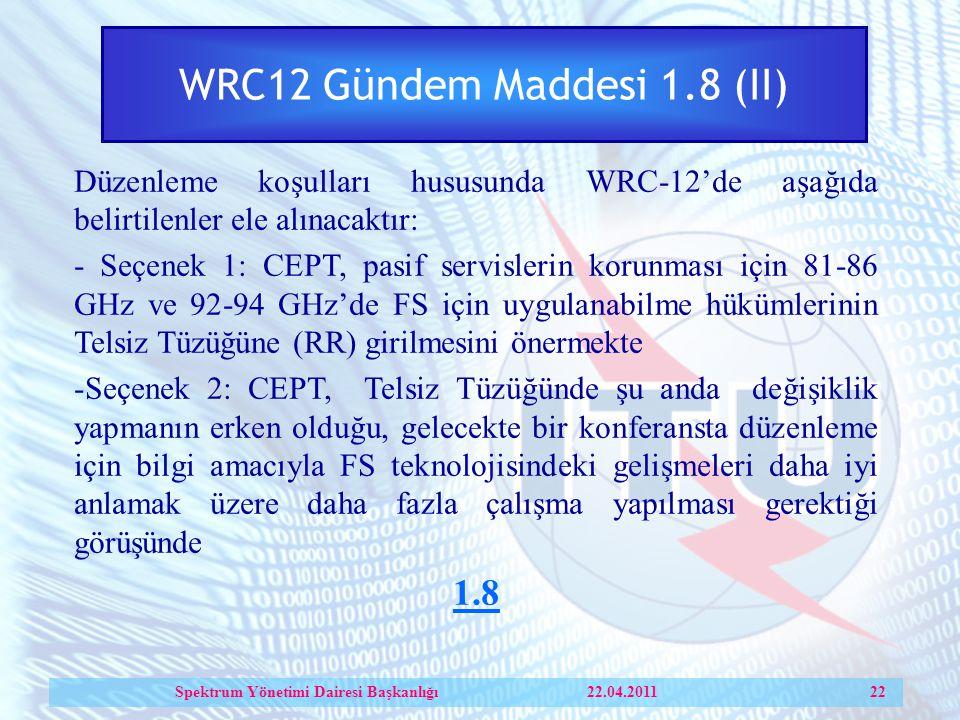 WRC12 Gündem Maddesi 1.8 (II) Düzenleme koşulları hususunda WRC-12'de aşağıda belirtilenler ele alınacaktır: - Seçenek 1: CEPT, pasif servislerin korunması için 81-86 GHz ve 92-94 GHz'de FS için uygulanabilme hükümlerinin Telsiz Tüzüğüne (RR) girilmesini önermekte -Seçenek 2: CEPT, Telsiz Tüzüğünde şu anda değişiklik yapmanın erken olduğu, gelecekte bir konferansta düzenleme için bilgi amacıyla FS teknolojisindeki gelişmeleri daha iyi anlamak üzere daha fazla çalışma yapılması gerektiği görüşünde 1.8 Spektrum Yönetimi Dairesi Başkanlığı 22.04.2011 22