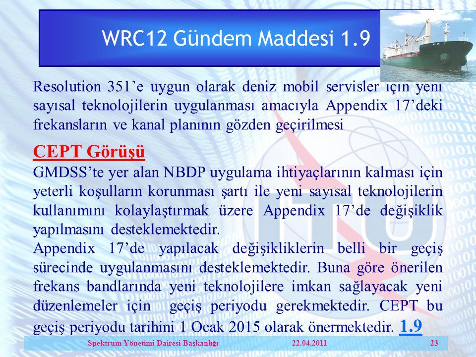 WRC12 Gündem Maddesi 1.9 Resolution 351'e uygun olarak deniz mobil servisler için yeni sayısal teknolojilerin uygulanması amacıyla Appendix 17'deki frekansların ve kanal planının gözden geçirilmesi CEPT Görüşü GMDSS'te yer alan NBDP uygulama ihtiyaçlarının kalması için yeterli koşulların korunması şartı ile yeni sayısal teknolojilerin kullanımını kolaylaştırmak üzere Appendix 17'de değişiklik yapılmasını desteklemektedir.