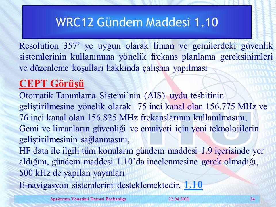 WRC12 Gündem Maddesi 1.10 Resolution 357' ye uygun olarak liman ve gemilerdeki güvenlik sistemlerinin kullanımına yönelik frekans planlama gereksinimleri ve düzenleme koşulları hakkında çalışma yapılması CEPT Görüşü Otomatik Tanımlama Sistemi'nin (AIS) uydu tesbitinin geliştirilmesine yönelik olarak 75 inci kanal olan 156.775 MHz ve 76 inci kanal olan 156.825 MHz frekanslarının kullanılmasını, Gemi ve limanların güvenliği ve emniyeti için yeni teknolojilerin geliştirilmesinin sağlanmasını, HF data ile ilgili tüm konuların gündem maddesi 1.9 içerisinde yer aldığını, gündem maddesi 1.10'da incelenmesine gerek olmadığı, 500 kHz de yapılan yayınları E-navigasyon sistemlerini desteklemektedir.