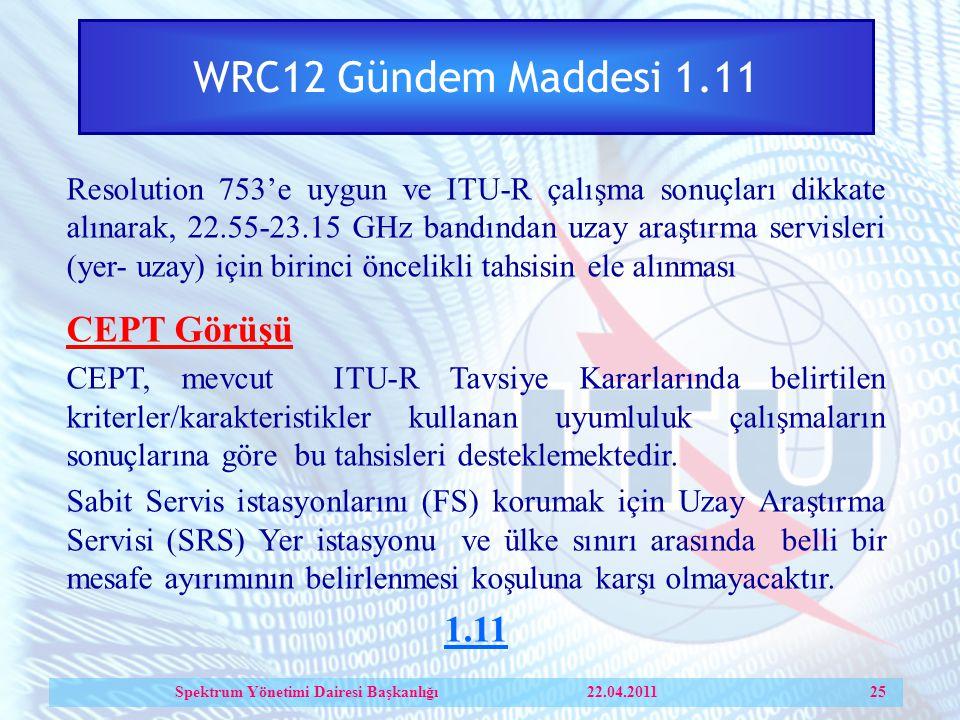 WRC12 Gündem Maddesi 1.11 Resolution 753'e uygun ve ITU-R çalışma sonuçları dikkate alınarak, 22.55-23.15 GHz bandından uzay araştırma servisleri (yer- uzay) için birinci öncelikli tahsisin ele alınması CEPT Görüşü CEPT, mevcut ITU-R Tavsiye Kararlarında belirtilen kriterler/karakteristikler kullanan uyumluluk çalışmaların sonuçlarına göre bu tahsisleri desteklemektedir.
