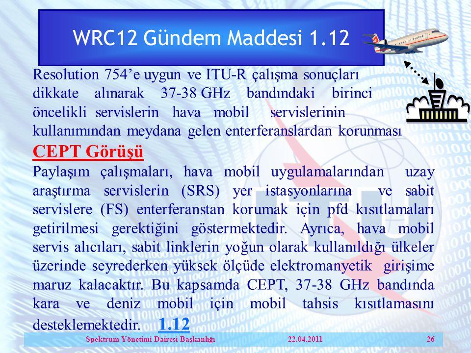 WRC12 Gündem Maddesi 1.12 Resolution 754'e uygun ve ITU-R çalışma sonuçları dikkate alınarak 37-38 GHz bandındaki birinci öncelikli servislerin hava mobil servislerinin kullanımından meydana gelen enterferanslardan korunması CEPT Görüşü Paylaşım çalışmaları, hava mobil uygulamalarından uzay araştırma servislerin (SRS) yer istasyonlarına ve sabit servislere (FS) enterferanstan korumak için pfd kısıtlamaları getirilmesi gerektiğini göstermektedir.