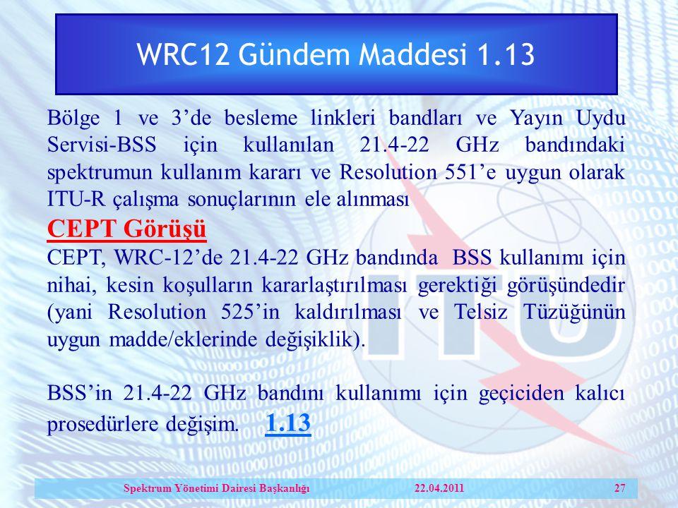 WRC12 Gündem Maddesi 1.13 Bölge 1 ve 3'de besleme linkleri bandları ve Yayın Uydu Servisi-BSS için kullanılan 21.4-22 GHz bandındaki spektrumun kullanım kararı ve Resolution 551'e uygun olarak ITU-R çalışma sonuçlarının ele alınması CEPT Görüşü CEPT, WRC-12'de 21.4-22 GHz bandında BSS kullanımı için nihai, kesin koşulların kararlaştırılması gerektiği görüşündedir (yani Resolution 525'in kaldırılması ve Telsiz Tüzüğünün uygun madde/eklerinde değişiklik).