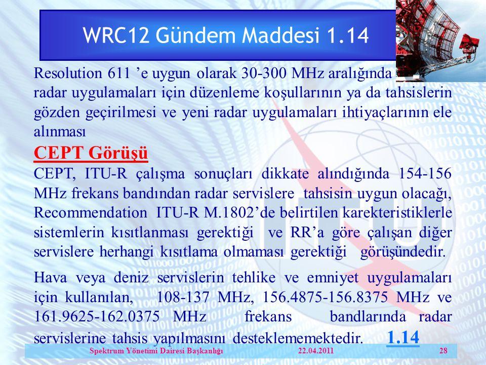 WRC12 Gündem Maddesi 1.14 Resolution 611 'e uygun olarak 30-300 MHz aralığında radar uygulamaları için düzenleme koşullarının ya da tahsislerin gözden geçirilmesi ve yeni radar uygulamaları ihtiyaçlarının ele alınması CEPT Görüşü CEPT, ITU-R çalışma sonuçları dikkate alındığında 154-156 MHz frekans bandından radar servislere tahsisin uygun olacağı, Recommendation ITU-R М.1802'de belirtilen karekteristiklerle sistemlerin kısıtlanması gerektiği ve RR'a göre çalışan diğer servislere herhangi kısıtlama olmaması gerektiği görüşündedir.