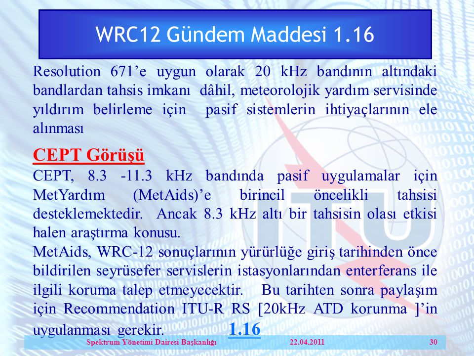 WRC12 Gündem Maddesi 1.16 Resolution 671'e uygun olarak 20 kHz bandının altındaki bandlardan tahsis imkanı dâhil, meteorolojik yardım servisinde yıldırım belirleme için pasif sistemlerin ihtiyaçlarının ele alınması CEPT Görüşü CEPT, 8.3 -11.3 kHz bandında pasif uygulamalar için MetYardım (MetAids)'e birincil öncelikli tahsisi desteklemektedir.