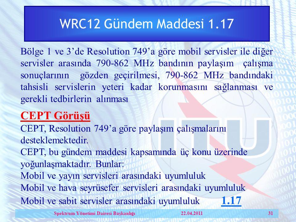 WRC12 Gündem Maddesi 1.17 Bölge 1 ve 3'de Resolution 749'a göre mobil servisler ile diğer servisler arasında 790-862 MHz bandının paylaşım çalışma sonuçlarının gözden geçirilmesi, 790-862 MHz bandındaki tahsisli servislerin yeteri kadar korunmasını sağlanması ve gerekli tedbirlerin alınması CEPT Görüşü CEPT, Resolution 749'a göre paylaşım çalışmalarını desteklemektedir.