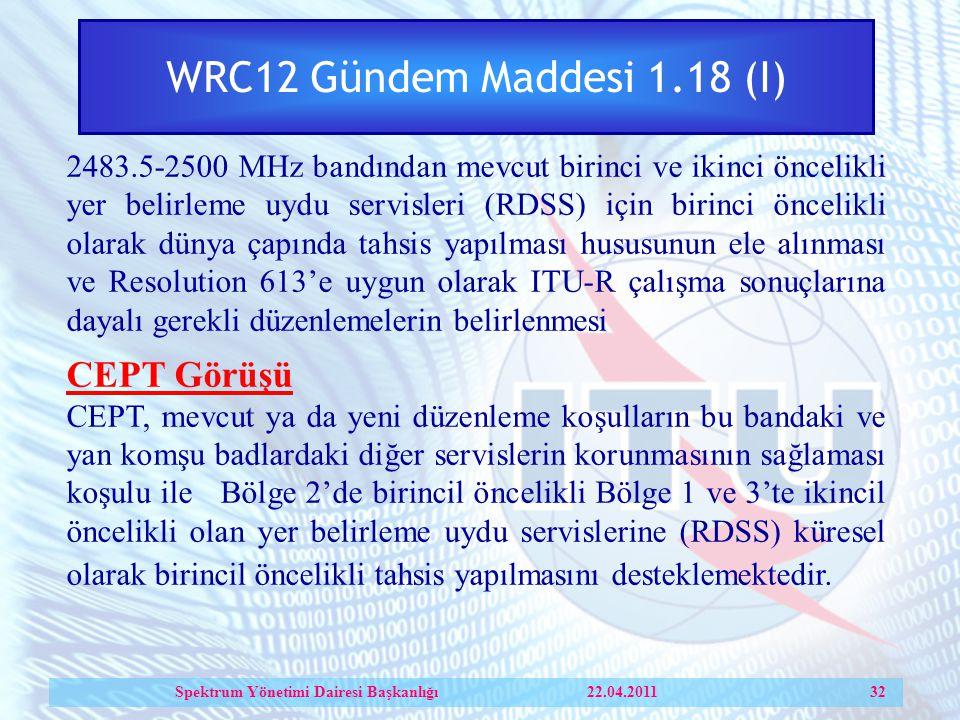 WRC12 Gündem Maddesi 1.18 (I) 2483.5-2500 MHz bandından mevcut birinci ve ikinci öncelikli yer belirleme uydu servisleri (RDSS) için birinci öncelikli olarak dünya çapında tahsis yapılması hususunun ele alınması ve Resolution 613'e uygun olarak ITU-R çalışma sonuçlarına dayalı gerekli düzenlemelerin belirlenmesi CEPT Görüşü CEPT, mevcut ya da yeni düzenleme koşulların bu bandaki ve yan komşu badlardaki diğer servislerin korunmasının sağlaması koşulu ile Bölge 2'de birincil öncelikli Bölge 1 ve 3'te ikincil öncelikli olan yer belirleme uydu servislerine (RDSS) küresel olarak birincil öncelikli tahsis yapılmasını desteklemektedir.