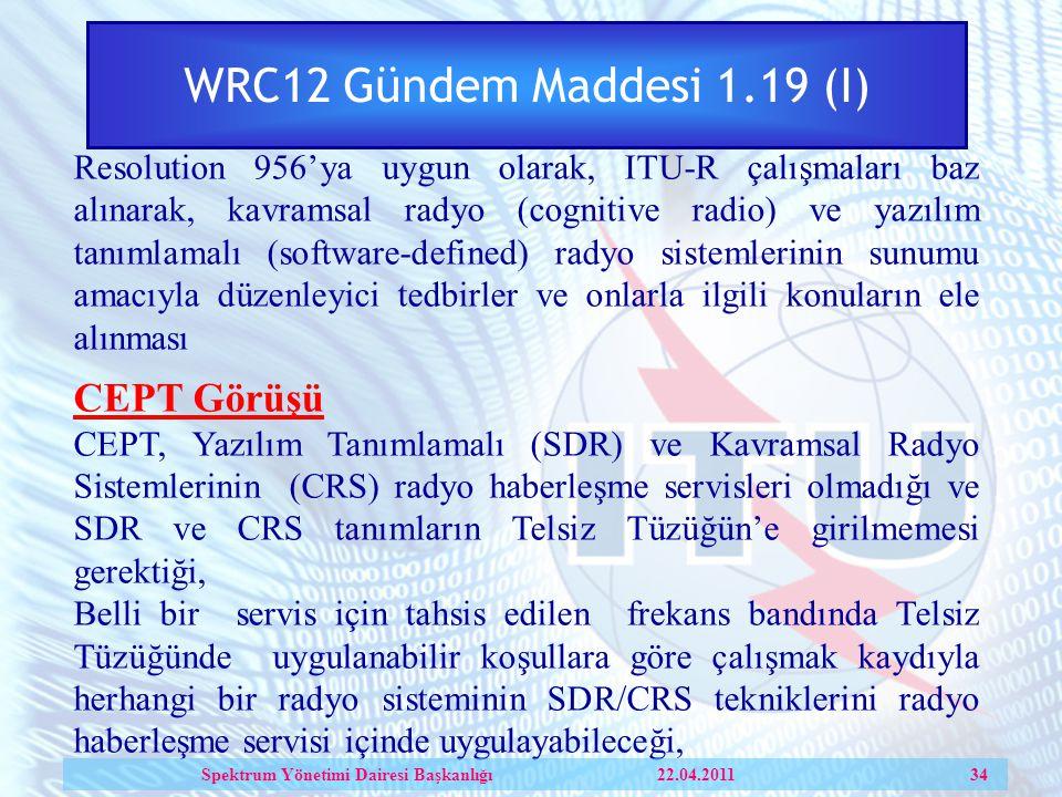 WRC12 Gündem Maddesi 1.19 (I) Resolution 956'ya uygun olarak, ITU-R çalışmaları baz alınarak, kavramsal radyo (cognitive radio) ve yazılım tanımlamalı (software-defined) radyo sistemlerinin sunumu amacıyla düzenleyici tedbirler ve onlarla ilgili konuların ele alınması CEPT Görüşü CEPT, Yazılım Tanımlamalı (SDR) ve Kavramsal Radyo Sistemlerinin (CRS) radyo haberleşme servisleri olmadığı ve SDR ve CRS tanımların Telsiz Tüzüğün'e girilmemesi gerektiği, Belli bir servis için tahsis edilen frekans bandında Telsiz Tüzüğünde uygulanabilir koşullara göre çalışmak kaydıyla herhangi bir radyo sisteminin SDR/CRS tekniklerini radyo haberleşme servisi içinde uygulayabileceği, Spektrum Yönetimi Dairesi Başkanlığı 22.04.2011 34