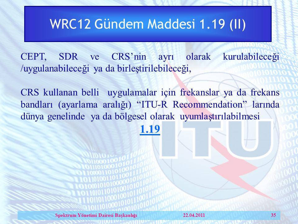 WRC12 Gündem Maddesi 1.19 (II) CEPT, SDR ve CRS'nin ayrı olarak kurulabileceği /uygulanabileceği ya da birleştirilebileceği, CRS kullanan belli uygulamalar için frekanslar ya da frekans bandları (ayarlama aralığı) ITU-R Recommendation larında dünya genelinde ya da bölgesel olarak uyumlaştırılabilmesi 1.19 Spektrum Yönetimi Dairesi Başkanlığı 22.04.2011 35