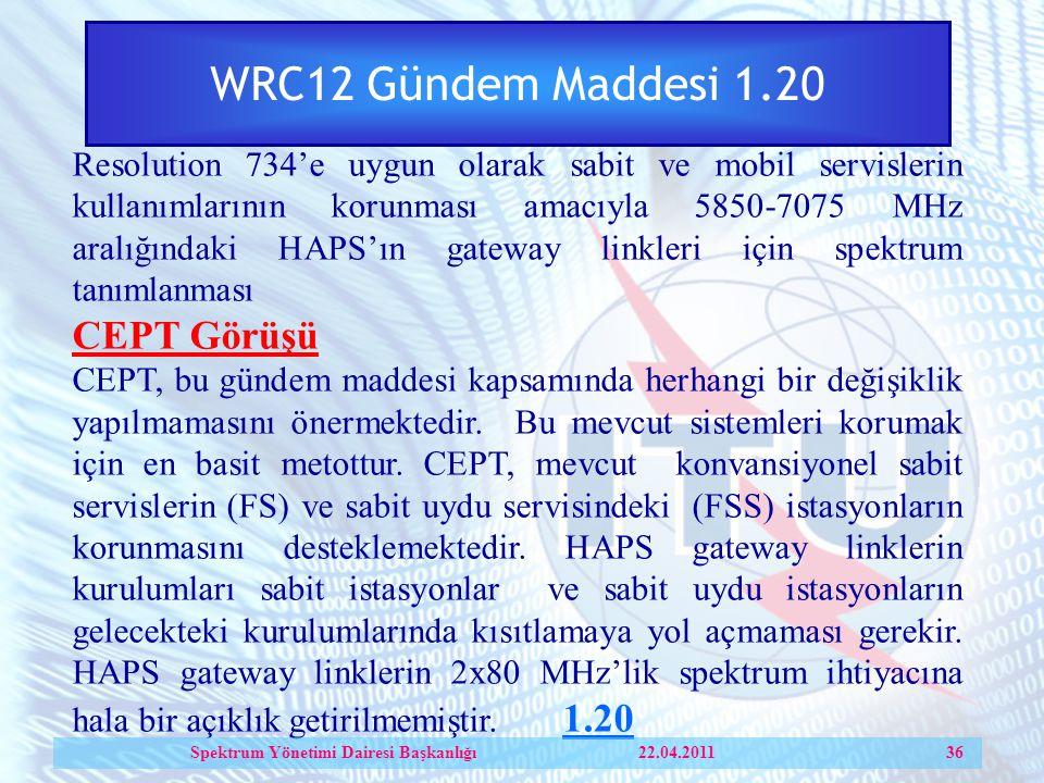 WRC12 Gündem Maddesi 1.20 Resolution 734'e uygun olarak sabit ve mobil servislerin kullanımlarının korunması amacıyla 5850 ‑ 7075 MHz aralığındaki HAPS'ın gateway linkleri için spektrum tanımlanması CEPT Görüşü CEPT, bu gündem maddesi kapsamında herhangi bir değişiklik yapılmamasını önermektedir.