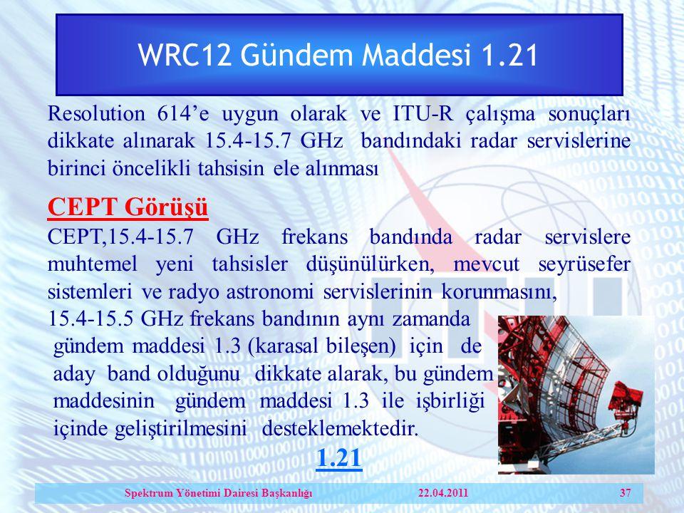 WRC12 Gündem Maddesi 1.21 Resolution 614'e uygun olarak ve ITU-R çalışma sonuçları dikkate alınarak 15.4-15.7 GHz bandındaki radar servislerine birinci öncelikli tahsisin ele alınması CEPT Görüşü CEPT,15.4-15.7 GHz frekans bandında radar servislere muhtemel yeni tahsisler düşünülürken, mevcut seyrüsefer sistemleri ve radyo astronomi servislerinin korunmasını, 15.4-15.5 GHz frekans bandının aynı zamanda gündem maddesi 1.3 (karasal bileşen) için de aday band olduğunu dikkate alarak, bu gündem maddesinin gündem maddesi 1.3 ile işbirliği içinde geliştirilmesini desteklemektedir.