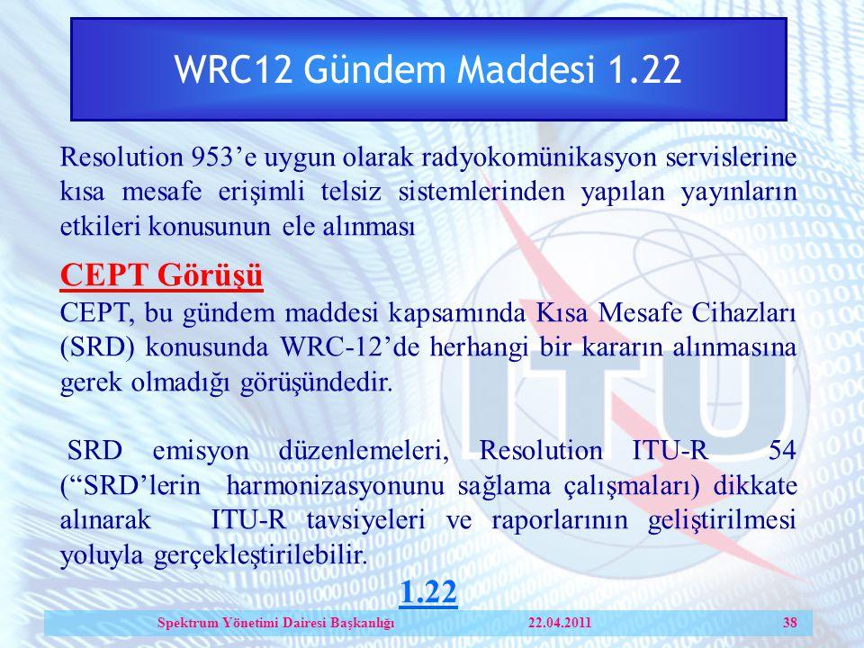 WRC12 Gündem Maddesi 1.22 Resolution 953'e uygun olarak radyokomünikasyon servislerine kısa mesafe erişimli telsiz sistemlerinden yapılan yayınların etkileri konusunun ele alınması CEPT Görüşü CEPT, bu gündem maddesi kapsamında Kısa Mesafe Cihazları (SRD) konusunda WRC-12'de herhangi bir kararın alınmasına gerek olmadığı görüşündedir.