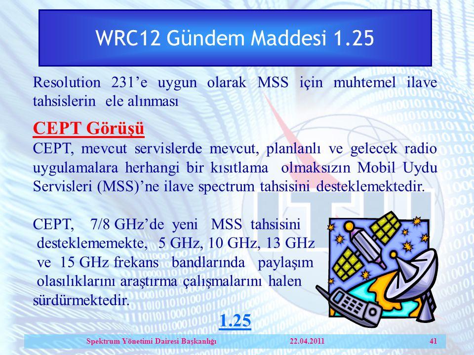 WRC12 Gündem Maddesi 1.25 Resolution 231'e uygun olarak MSS için muhtemel ilave tahsislerin ele alınması CEPT Görüşü CEPT, mevcut servislerde mevcut, planlanlı ve gelecek radio uygulamalara herhangi bir kısıtlama olmaksızın Mobil Uydu Servisleri (MSS)'ne ilave spectrum tahsisini desteklemektedir.