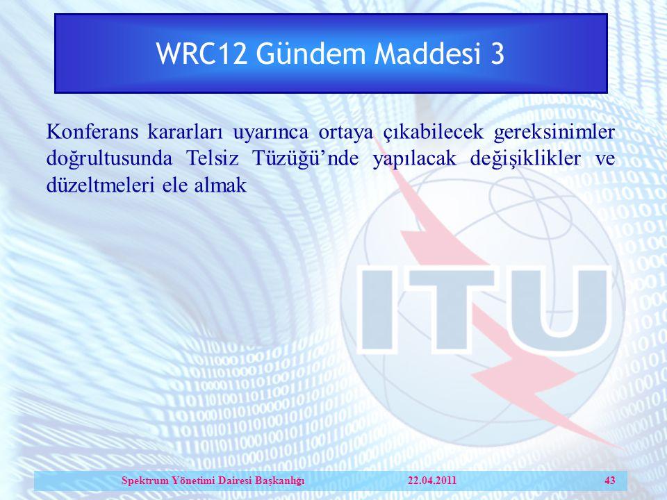 WRC12 Gündem Maddesi 3 Konferans kararları uyarınca ortaya çıkabilecek gereksinimler doğrultusunda Telsiz Tüzüğü'nde yapılacak değişiklikler ve düzeltmeleri ele almak Spektrum Yönetimi Dairesi Başkanlığı 22.04.2011 43