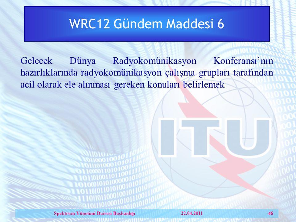 WRC12 Gündem Maddesi 6 Gelecek Dünya Radyokomünikasyon Konferansı'nın hazırlıklarında radyokomünikasyon çalışma grupları tarafından acil olarak ele alınması gereken konuları belirlemek Spektrum Yönetimi Dairesi Başkanlığı 22.04.2011 46