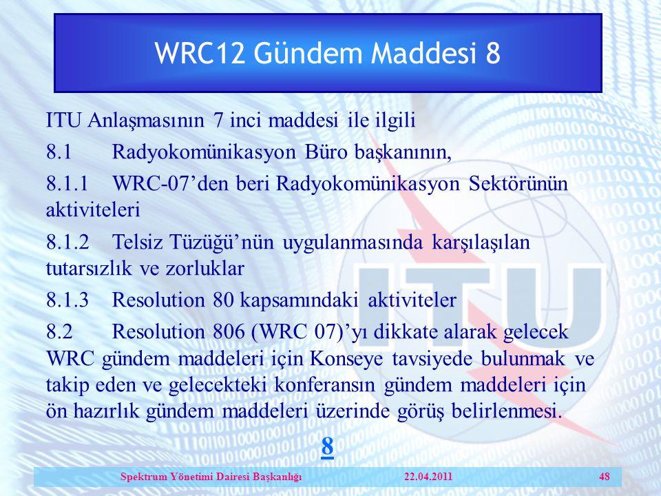 WRC12 Gündem Maddesi 8 ITU Anlaşmasının 7 inci maddesi ile ilgili 8.1Radyokomünikasyon Büro başkanının, 8.1.1WRC-07'den beri Radyokomünikasyon Sektörünün aktiviteleri 8.1.2Telsiz Tüzüğü'nün uygulanmasında karşılaşılan tutarsızlık ve zorluklar 8.1.3Resolution 80 kapsamındaki aktiviteler 8.2Resolution 806 (WRC 07)'yı dikkate alarak gelecek WRC gündem maddeleri için Konseye tavsiyede bulunmak ve takip eden ve gelecekteki konferansın gündem maddeleri için ön hazırlık gündem maddeleri üzerinde görüş belirlenmesi.