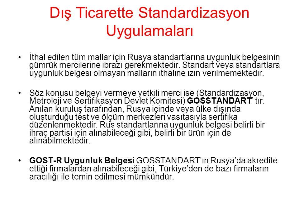 Dış Ticarette Standardizasyon Uygulamaları •İthal edilen tüm mallar için Rusya standartlarına uygunluk belgesinin gümrük mercilerine ibrazı gerekmekte