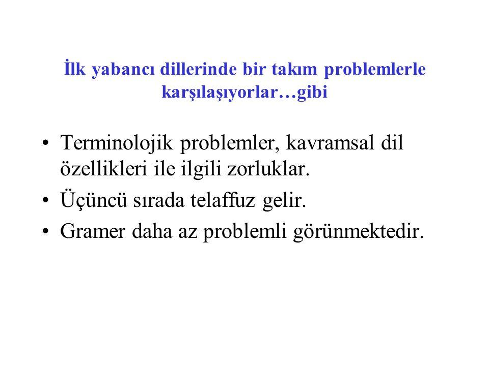 İlk yabancı dillerinde bir takım problemlerle karşılaşıyorlar…gibi •Terminolojik problemler, kavramsal dil özellikleri ile ilgili zorluklar. •Üçüncü s
