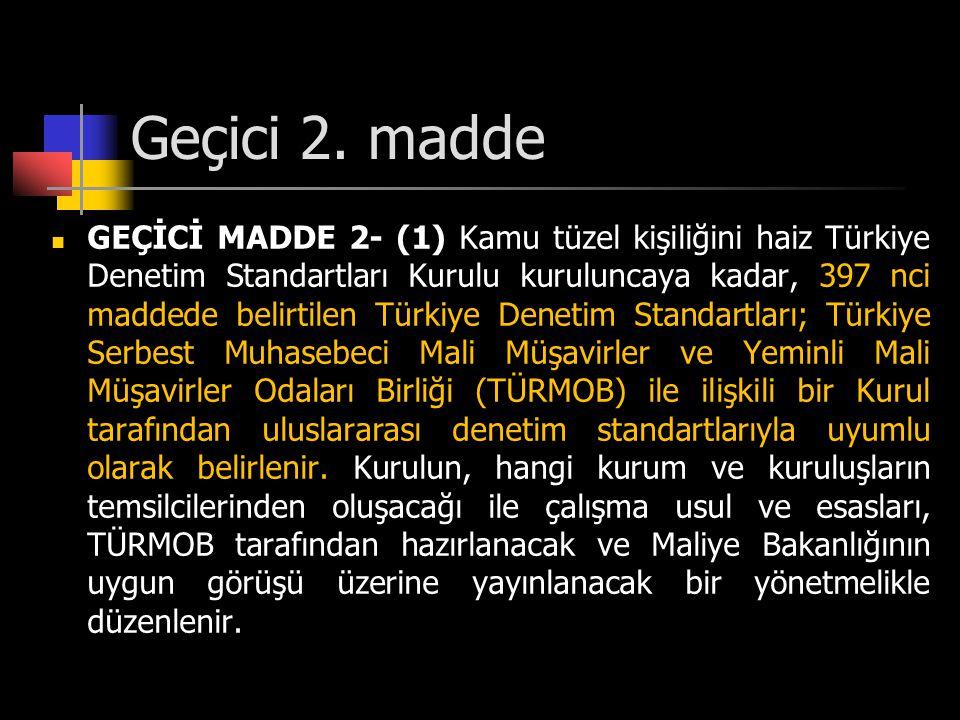 Geçici 2. madde  GEÇİCİ MADDE 2- (1) Kamu tüzel kişiliğini haiz Türkiye Denetim Standartları Kurulu kuruluncaya kadar, 397 nci maddede belirtilen Tür