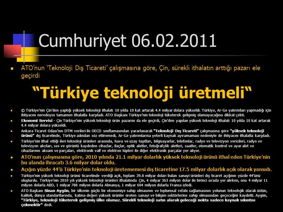 """Cumhuriyet 06.02.2011  ATO'nun 'Teknoloji Dış Ticareti' çalışmasına göre, Çin, sürekli ithalatın arttığı pazarı ele geçirdi """"Türkiye teknoloji üretme"""