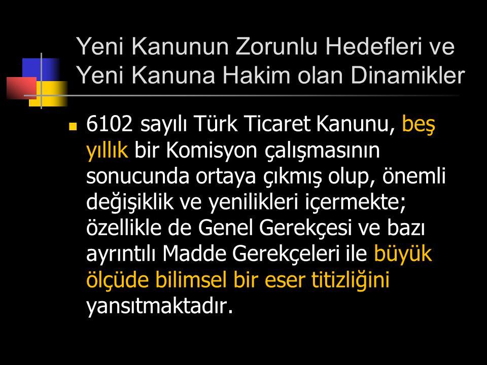 Yeni Kanunun Zorunlu Hedefleri ve Yeni Kanuna Hakim olan Dinamikler  6102 sayılı Türk Ticaret Kanunu, beş yıllık bir Komisyon çalışmasının sonucunda