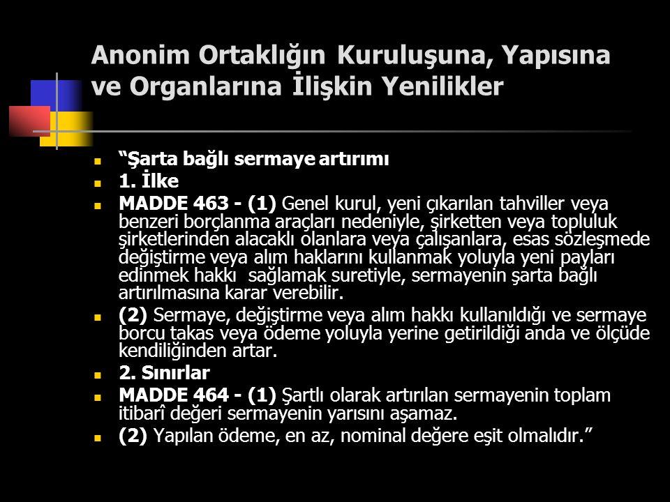 """Anonim Ortaklığın Kuruluşuna, Yapısına ve Organlarına İlişkin Yenilikler  """"Şarta bağlı sermaye artırımı  1. İlke  MADDE 463 - (1) Genel kurul, yeni"""