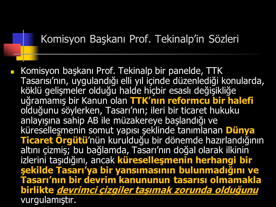 Komisyon Başkanı Prof. Tekinalp'in Sözleri  Komisyon başkanı Prof. Tekinalp bir panelde, TTK Tasarısı'nın, uygulandığı elli yıl içinde düzenlediği ko