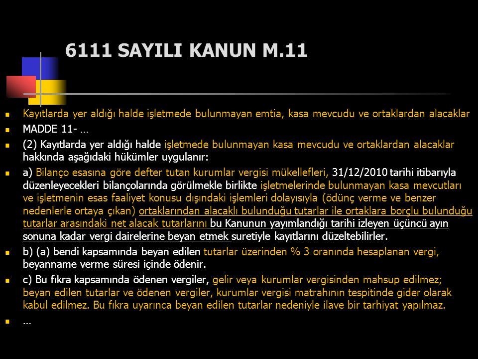 6111 SAYILI KANUN M.11  Kayıtlarda yer aldığı halde işletmede bulunmayan emtia, kasa mevcudu ve ortaklardan alacaklar  MADDE 11- …  (2) Kayıtlarda