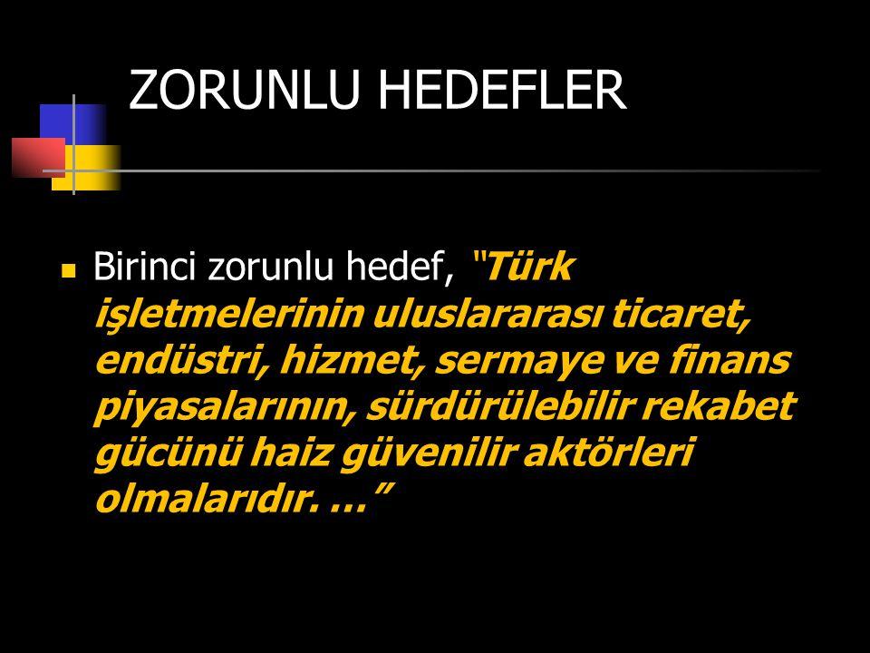 """ZORUNLU HEDEFLER  Birinci zorunlu hedef, """"Türk işletmelerinin uluslararası ticaret, endüstri, hizmet, sermaye ve finans piyasalarının, sürdürülebilir"""