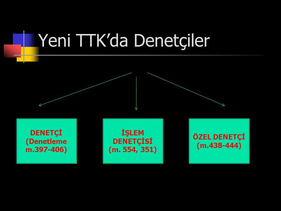 Yeni TTK'da Denetçiler DENETÇİ (Denetleme m.397-406) İŞLEM DENETÇİSİ (m. 554, 351) ÖZEL DENETÇİ (m.438-444)