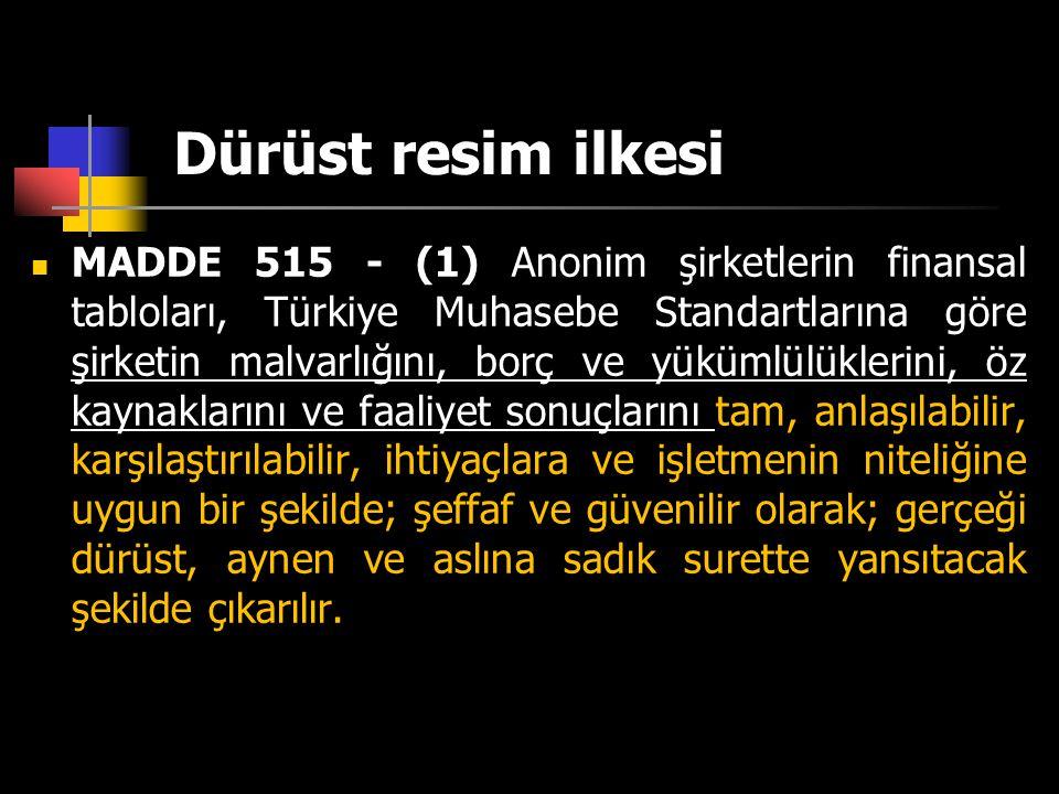 Dürüst resim ilkesi  MADDE 515 - (1) Anonim şirketlerin finansal tabloları, Türkiye Muhasebe Standartlarına göre şirketin malvarlığını, borç ve yüküm