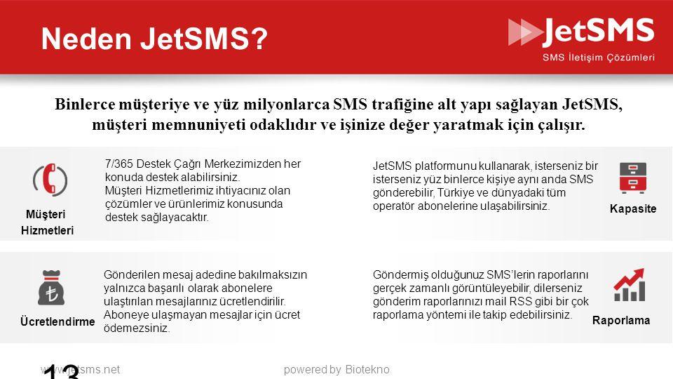 www.jetsms.netpowered by Biotekno Neden JetSMS? 13 Müşteri Hizmetleri Ücretlendirme Kapasite Raporlama 7/365 Destek Çağrı Merkezimizden her konuda des