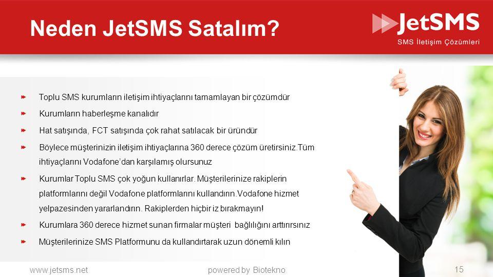 www.jetsms.netpowered by Biotekno Toplu SMS kurumların iletişim ihtiyaçlarını tamamlayan bir çözümdür Kurumların haberleşme kanalıdır Hat satışında, FCT satışında çok rahat satılacak bir üründür Böylece müşterinizin iletişim ihtiyaçlarına 360 derece çözüm üretirsiniz.Tüm ihtiyaçlarını Vodafone'dan karşılamış olursunuz Kurumlar Toplu SMS çok yoğun kullanırlar.