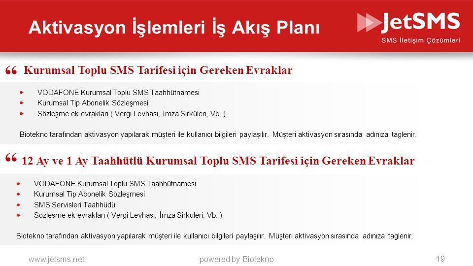 www.jetsms.netpowered by Biotekno Aktivasyon İşlemleri İş Akış Planı Kurumsal Toplu SMS Tarifesi için Gereken Evraklar VODAFONE Kurumsal Toplu SMS Taahhütnamesi Kurumsal Tip Abonelik Sözleşmesi Sözleşme ek evrakları ( Vergi Levhası, İmza Sirküleri, Vb.