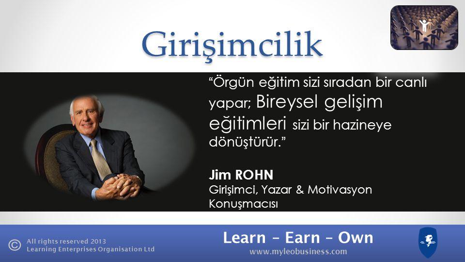Learn – Earn – Own www.myleobusiness.com All rights reserved 2013 Learning Enterprises Organisation LtdGirişimcilik Örgün eğitim sizi sıradan bir canlı yapar; Bireysel gelişim eğitimleri sizi bir hazineye dönüştürür.