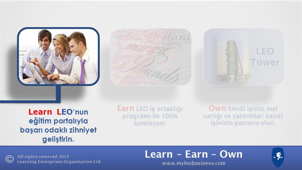 Learn – Earn – Own www.myleobusiness.com All rights reserved 2013 Learning Enterprises Organisation Ltd Own kendi i ş iniz, mal varlı ğ ı ve yatırımlar: kendi i ş inizin patronu olun.