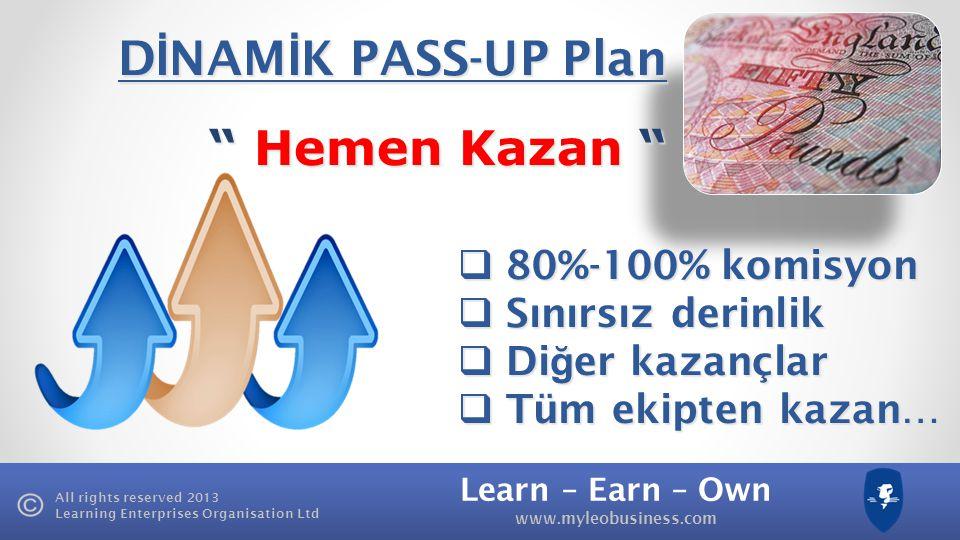 Learn – Earn – Own www.myleobusiness.com All rights reserved 2013 Learning Enterprises Organisation Ltd D İ NAM İ K PASS-UP Plan Hemen Kazan Hemen Kazan  80%-100% komisyon  Sınırsız derinlik  Di ğ er kazançlar  Tüm ekipten kazan…