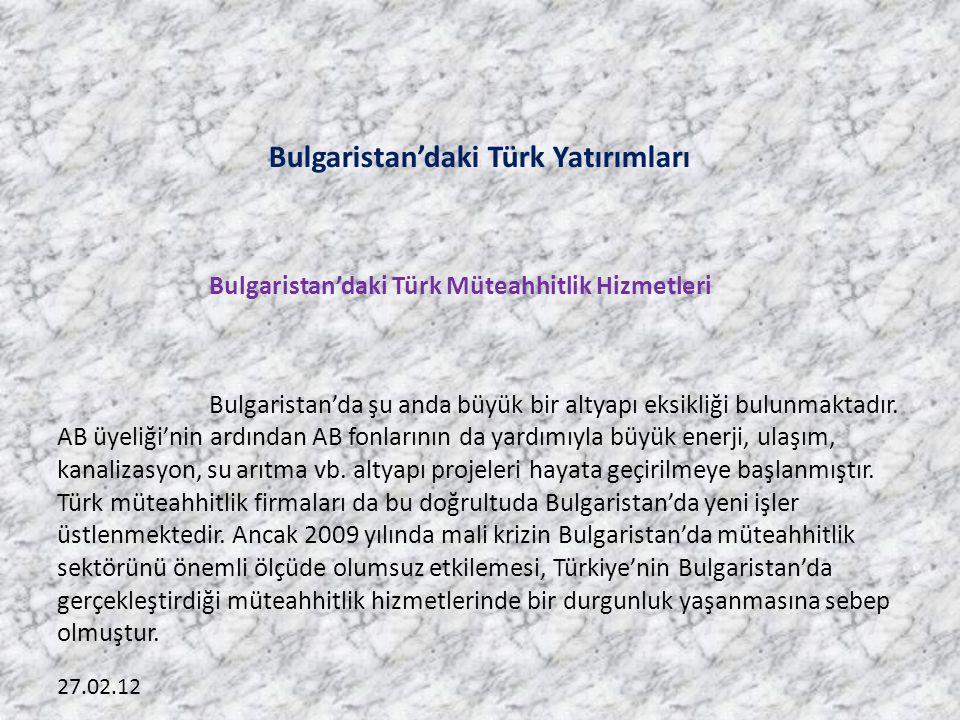 27.02.12 Bulgaristan'daki Türk Yatırımları Bulgaristan'daki Türk Müteahhitlik Hizmetleri Bulgaristan'da şu anda büyük bir altyapı eksikliği bulunmaktadır.