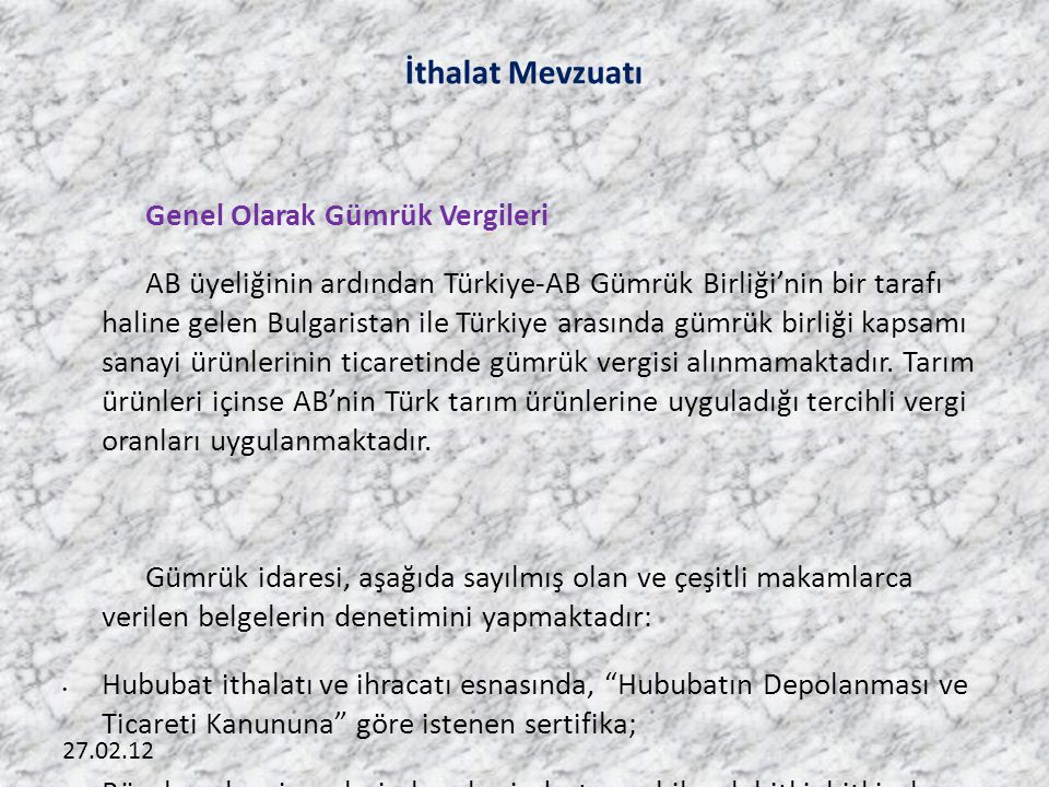 27.02.12 İthalat Mevzuatı Genel Olarak Gümrük Vergileri AB üyeliğinin ardından Türkiye-AB Gümrük Birliği'nin bir tarafı haline gelen Bulgaristan ile Türkiye arasında gümrük birliği kapsamı sanayi ürünlerinin ticaretinde gümrük vergisi alınmamaktadır.