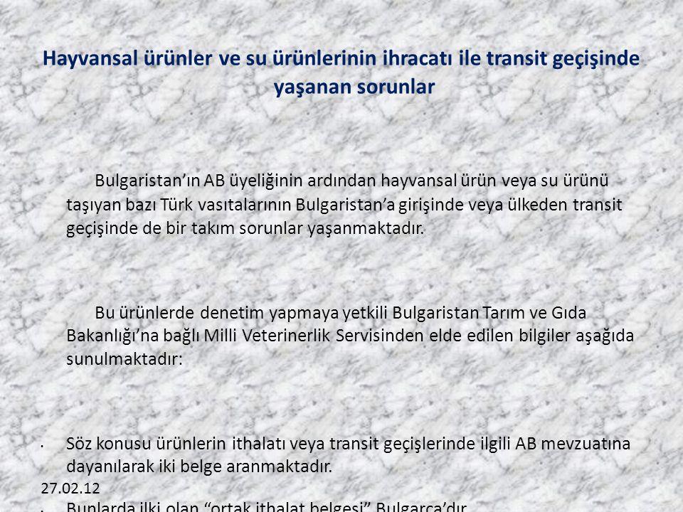27.02.12 Hayvansal ürünler ve su ürünlerinin ihracatı ile transit geçişinde yaşanan sorunlar Bulgaristan'ın AB üyeliğinin ardından hayvansal ürün veya su ürünü taşıyan bazı Türk vasıtalarının Bulgaristan'a girişinde veya ülkeden transit geçişinde de bir takım sorunlar yaşanmaktadır.
