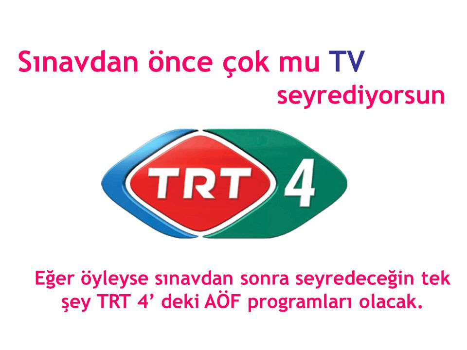 Sınavdan önce çok mu TV seyrediyorsun Eğer öyleyse sınavdan sonra seyredeceğin tek şey TRT 4' deki AÖF programları olacak.