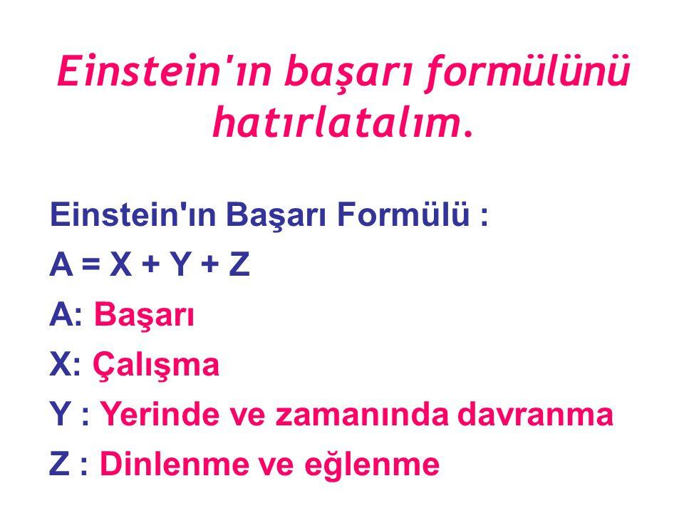 Einstein'ın Başarı Formülü : A = X + Y + Z A: Başarı X: Çalışma Y : Yerinde ve zamanında davranma Z : Dinlenme ve eğlenme Einstein'ın başarı formülünü