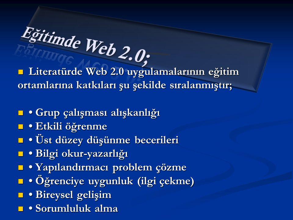  Literatürde Web 2.0 uygulamalarının eğitim ortamlarına katkıları şu şekilde sıralanmıştır;  • Grup çalışması alışkanlığı  • Etkili öğrenme  • Üst düzey düşünme becerileri  • Bilgi okur-yazarlığı  • Yapılandırmacı problem çözme  • Öğrenciye uygunluk (ilgi çekme)  • Bireysel gelişim  • Sorumluluk alma