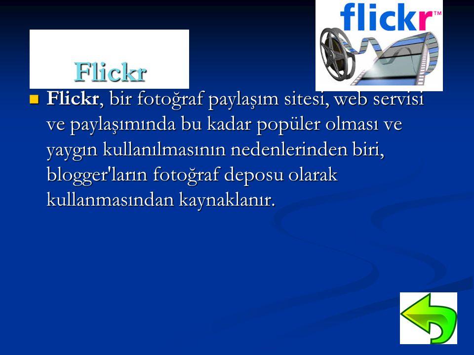 Flickr  Flickr, bir fotoğraf paylaşım sitesi, web servisi ve paylaşımında bu kadar popüler olması ve yaygın kullanılmasının nedenlerinden biri, blogger ların fotoğraf deposu olarak kullanmasından kaynaklanır.