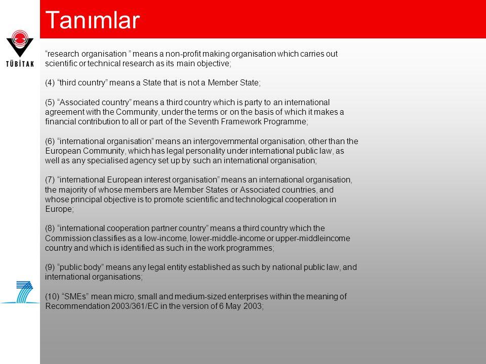Avrupa Komisyonu'nun kriterleri Minimum ortak sayısı Ortaklı Projeler (Collaborative Projects) En az 3 birbirinden farklı üye veya aday ülkelerden tüzel kişilik Eşgüdüm ve Destek Eylemleri (Coordination and Support Actions) En az bir tüzel kişi => Open to international organisations and legal entities established in third countries after the minimum conditions laid down Araştırma Aktiviteleri için Eşgüdüm Eylemleri En az 3 birbirinden farklı üye veya aday ülkelerden tüzel kişilik Diğer Eşgüdüm ve Destek Eylemleri Mükemmeliyet Ağları (Network of Excellence) En az 3 birbirinden farklı üye veya aday ülkelerden tüzel kişilik Özel Uluslararası İşbirliği Eylemleri için Ortaklı Projeler (Collaborative project for specific international cooperation actions (SICA) ) En az 4 birbirinden farklı tüzel kişilik Bunlardan 2 tanesi üye veya aday ülke olmalı