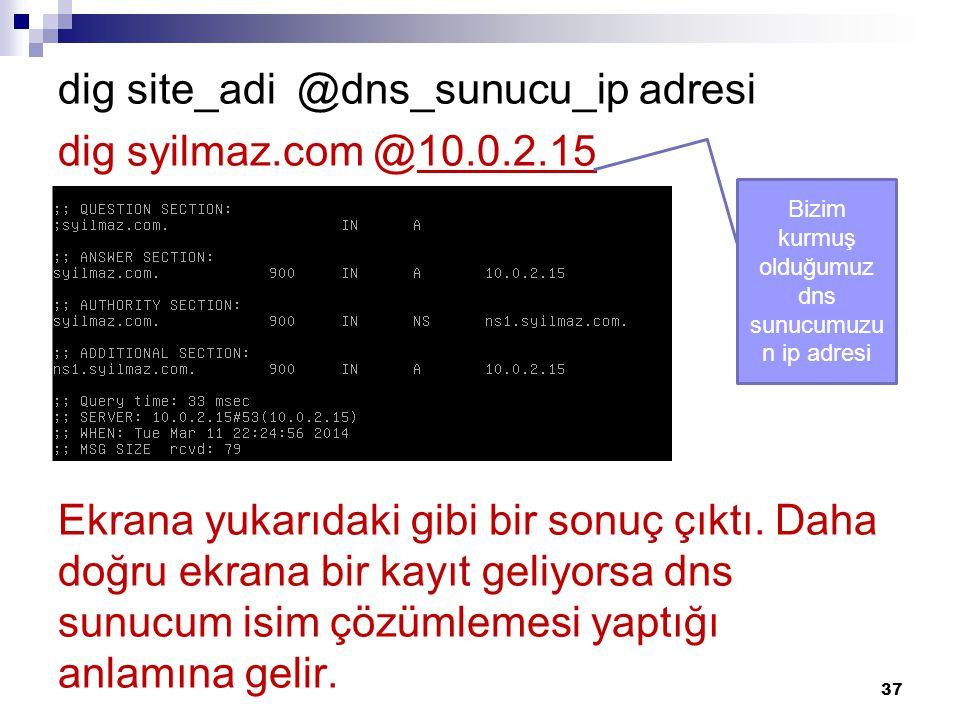 dig site_adi @dns_sunucu_ip adresi dig syilmaz.com @10.0.2.15 Ekrana yukarıdaki gibi bir sonuç çıktı. Daha doğru ekrana bir kayıt geliyorsa dns sunucu