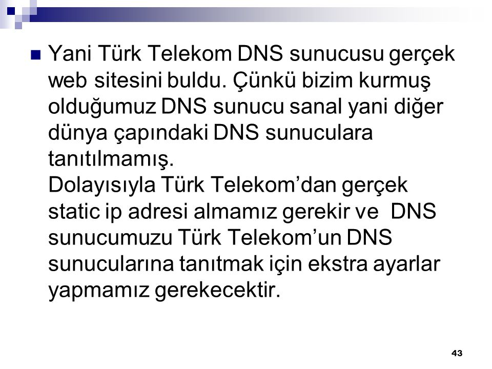  Yani Türk Telekom DNS sunucusu gerçek web sitesini buldu. Çünkü bizim kurmuş olduğumuz DNS sunucu sanal yani diğer dünya çapındaki DNS sunuculara ta
